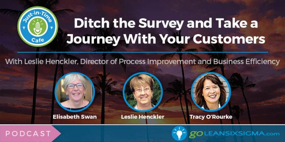 Podcast: Just-In-Time Cafe, Episode 30 – Ditch The Survey And Take A Journey With Your Customers, With Leslie Henckler - GoLeanSixSigma.com