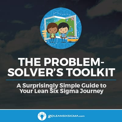 The Problem-Solver's Toolkit: A Surprisingly Simple Guide To Your Lean Six Sigma Journey