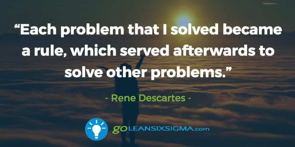 """""""Each problem that I solved became a rule, which served afterwards to solve other problems."""" Rene Descartes - GoLeanSixSigma.com"""