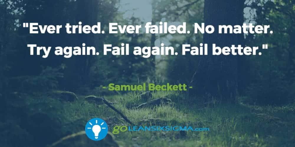 """Ever tried. Ever failed. No matter. Try again. Fail again. Fail better."" Samuel Beckett - GoLeanSixSigma.com"