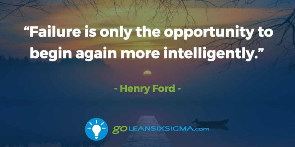 """Failure is only the opportunity to begin again more intelligently."" Henry Ford - GoLeanSixSigma.com"