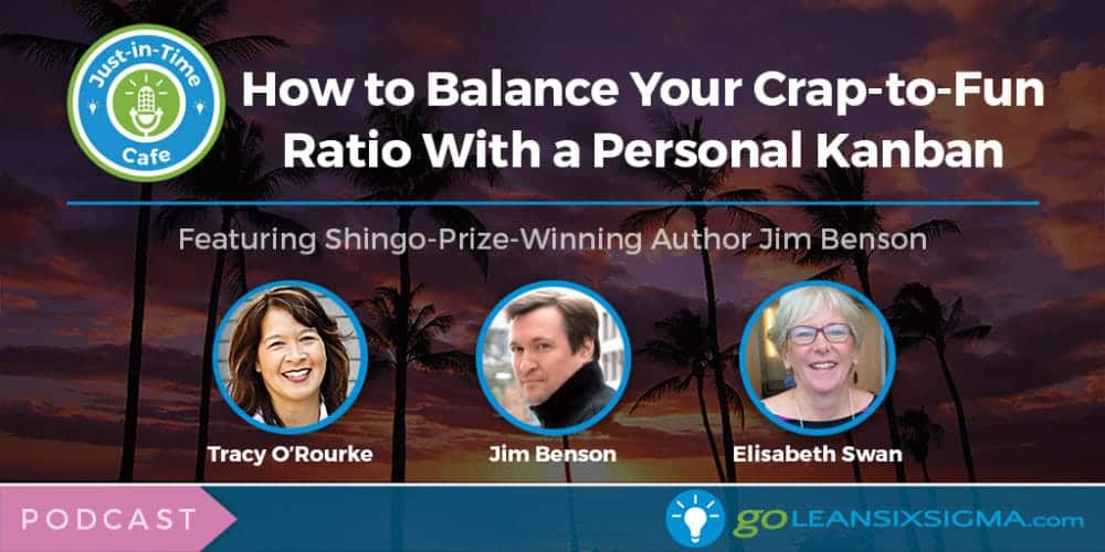 Podcast: Just-In-Time Cafe, Episode 31 – How To Balance Your Crap-to-Fun Ratio With A Personal Kanban, Featuring Shingo-Prize-Winning Author Jim Benson - GoLeanSixSigma.com