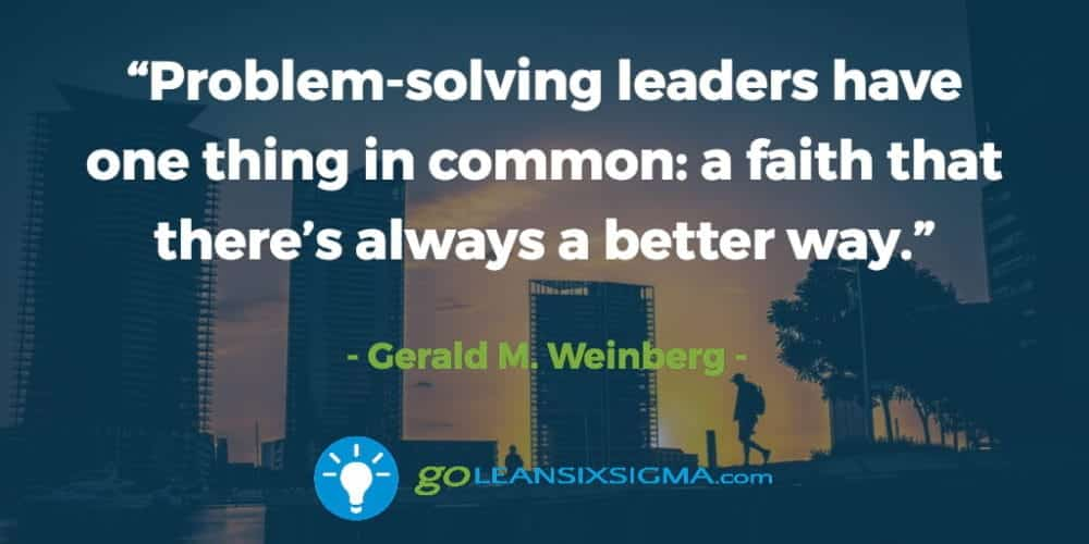 """""""Problem-solving leaders have one thing in common: a faith that there's always a better way."""" Gerald M. Weinberg - GoLeanSixSigma.com"""