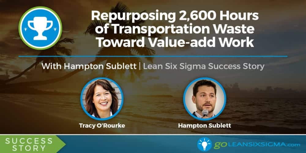 Success Story: Repurposing 2,600 Hours Of Transportation Waste Toward Value-add Work With Hampton Sublett - GoLeanSixSigma.com
