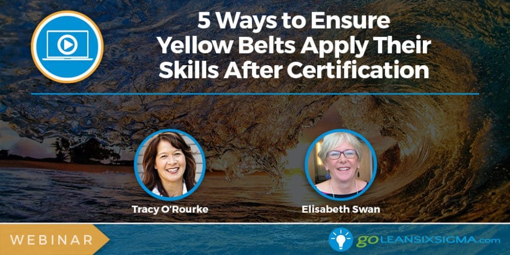 Webinar: 5 Ways To Ensure Yellow Belts Apply Their Skills After Certification - GoLeanSixSigma.com