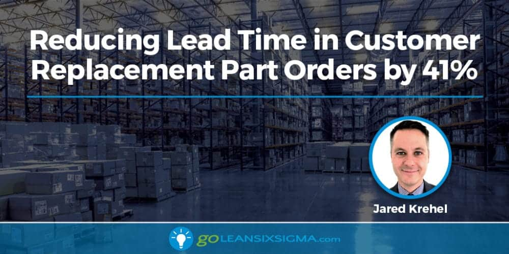 Reducing Lead Time in Customer Replacement Part Orders by 41% - GoLeanSixSigma.com