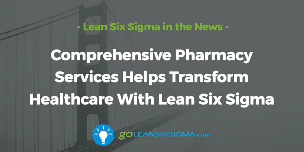Comprehensive Pharmacy Services Helps Transform Healthcare With Lean Six Sigma - GoLeanSixSigma.com