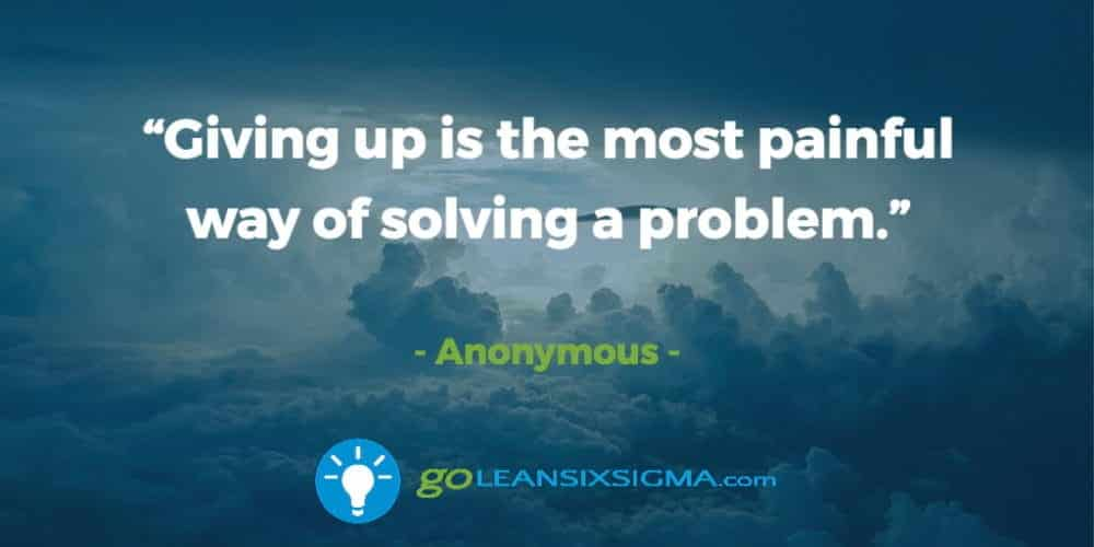 """""""Giving Up Is The Most Painful Way Of Solving A Problem."""" Anonymous - GoLeanSixSigma.com"""