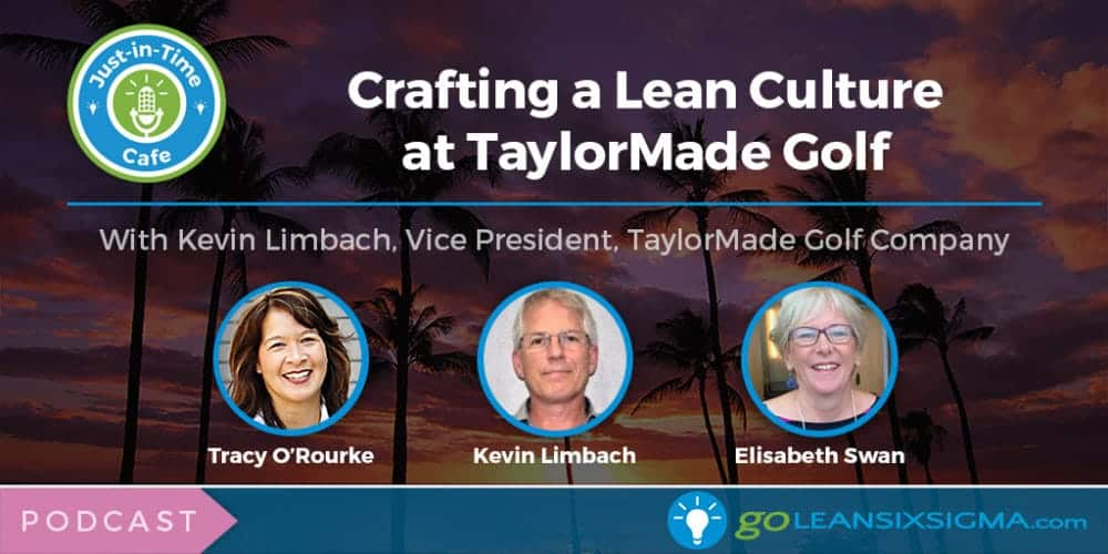 Podcast: Just-In-Time Cafe, Episode 33 – Crafting a Lean Culture at TaylorMade Golf With Kevin Limbach - GoLeanSixSigma.com