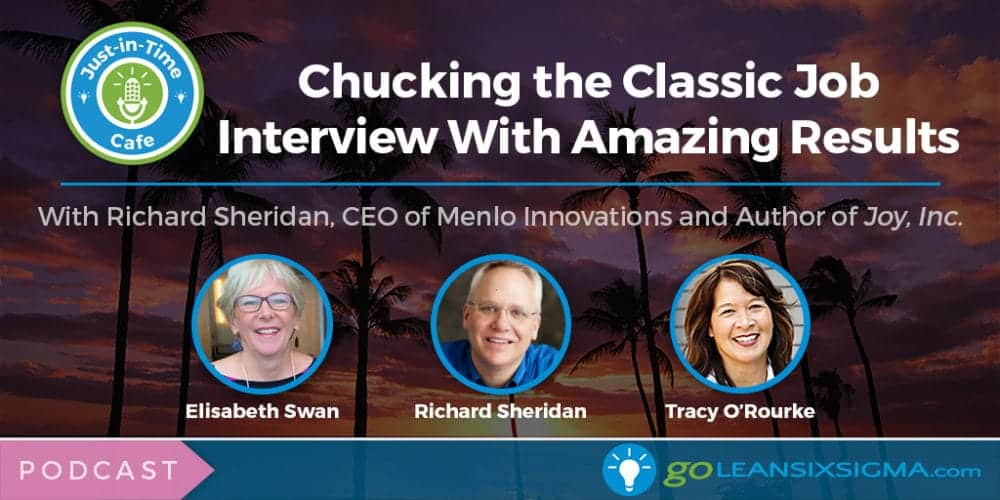 Podcast: Just-In-Time Cafe, Episode 34 - Chucking The Classic Job Interview With Amazing Results, Featuring Richard Sheridan - GoLeanSixSigma.com