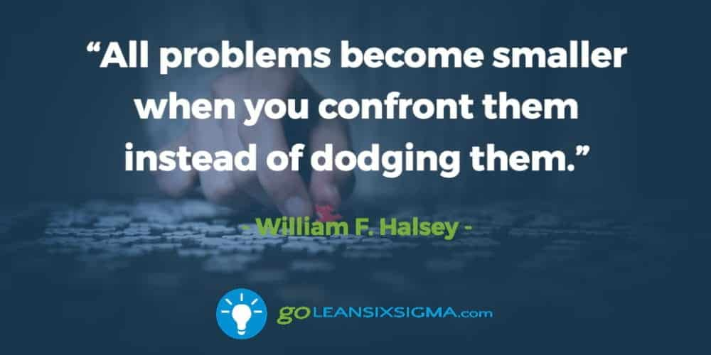 """All Problems Become Smaller When You Confront Them Instead Of Dodging Them."" – William F. Halsey - GoLeanSixSigma.com"