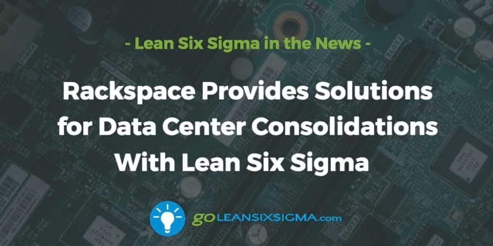 Rackspace Provides Solutions for Data Center Consolidations With Lean Six Sigma - GoLeanSixSigma.com