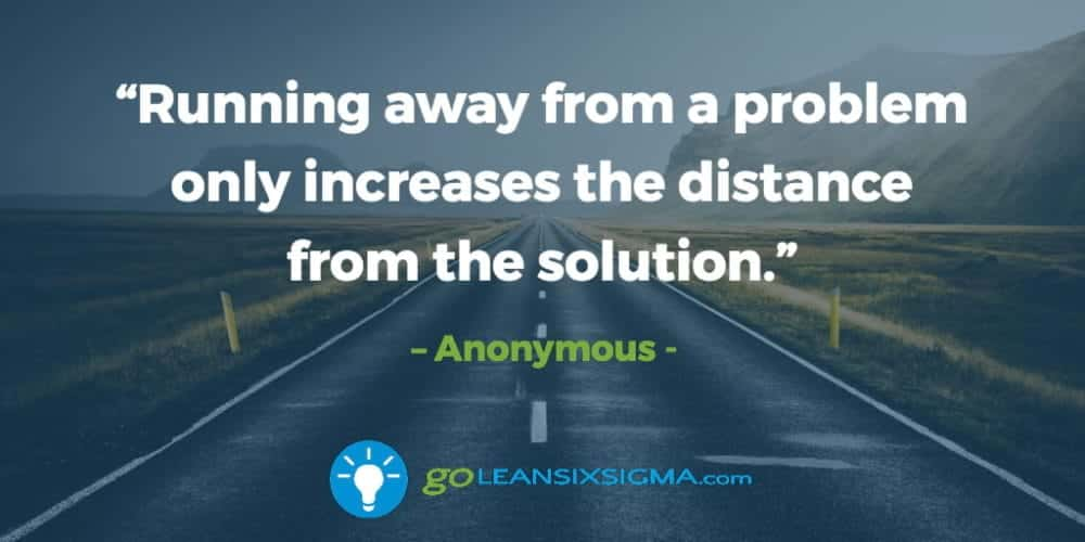 """Running away from a problem only increases the distance from the solution."" – Anonymous - GoLeanSixSigma.com"