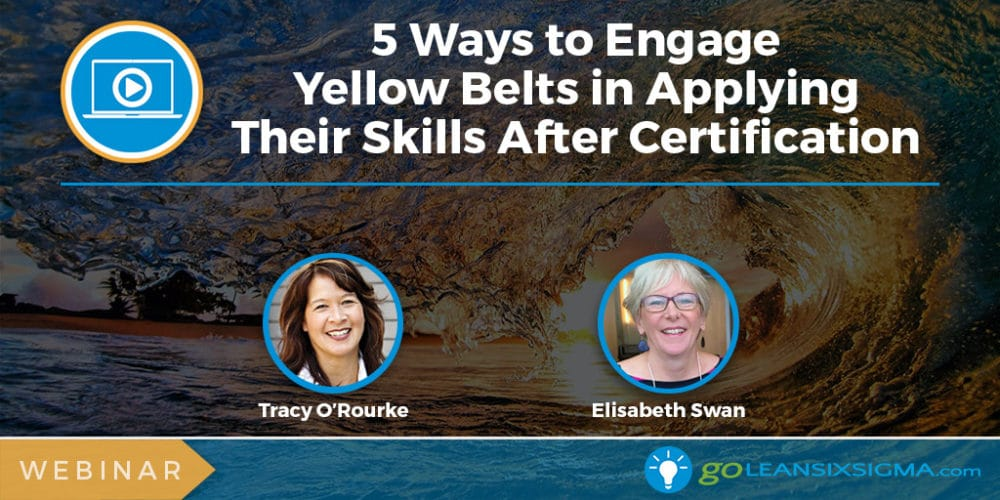Webinar: 5 Ways to Engage Yellow Belts in Applying Their Skills After Certification - GoLeanSixSigma.com