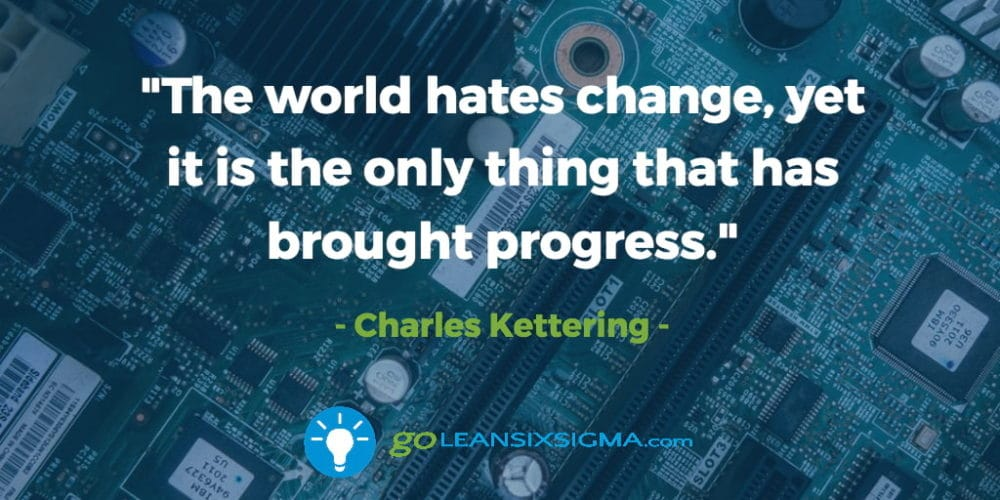 """The World Hates Change, Yet It Is The Only Thing That Has Brought Progress."" – Charles Kettering - GoLeanSixSigma.com"