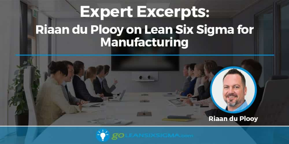 Expert Excerpts: Riaan du Plooy on Lean Six Sigma in Manufacturing - GoLeanSixSigma.com