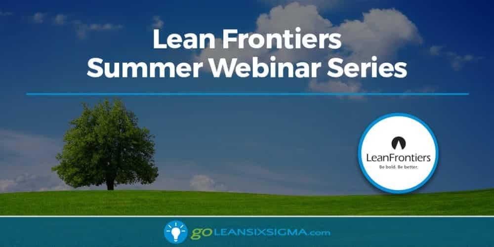 Lean Frontiers Summer Webinar Series - GoLeanSixSigma.com