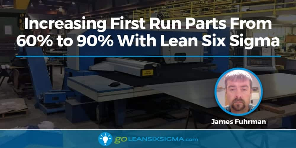 Increasing First Run Parts From 60% to 90% With Lean Six Sigma - GoLeanSixSigma.com