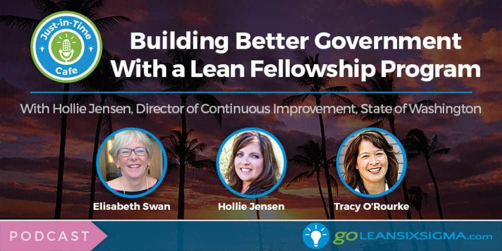 Podcast: Just-In-Time Cafe, Episode 36 - Building Better Government With A Lean Fellowship Program, Featuring Hollie Jensen - GoLeanSixSigma.com