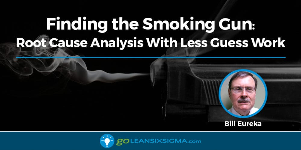 Finding The Smoking Gun: Root Cause Analysis With Less Guess Work - GoLeanSixSigma.com