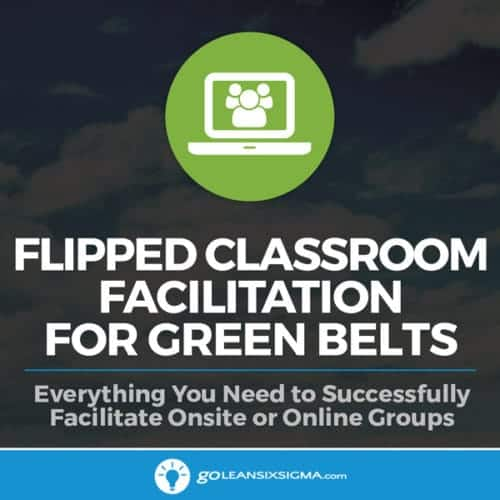 Flipped Classroom Facilitation for Green Belts - GoLeanSixSigma.com