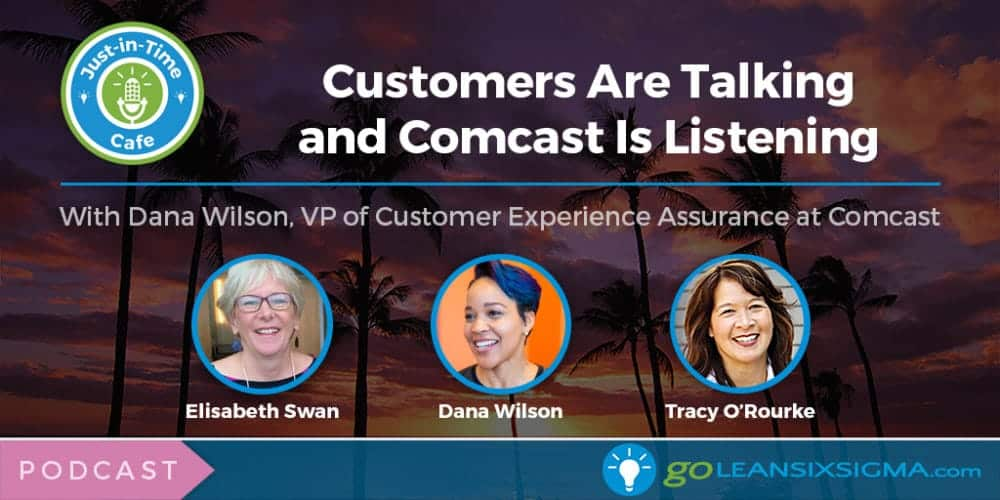 Podcast: Just-In-Time Cafe, Episode 37 – Customers Are Talking And Comcast Is Listening, Featuring Dana Wilson - GoLeanSixSigma.com