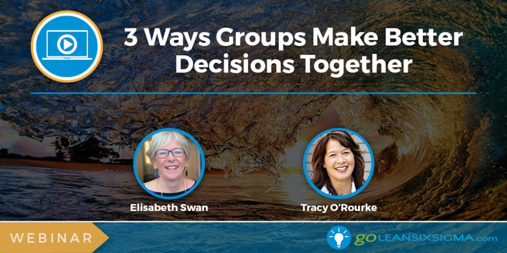 Webinar: 3 Ways Groups Make Better Decisions Together - GoLeanSixSigma.com