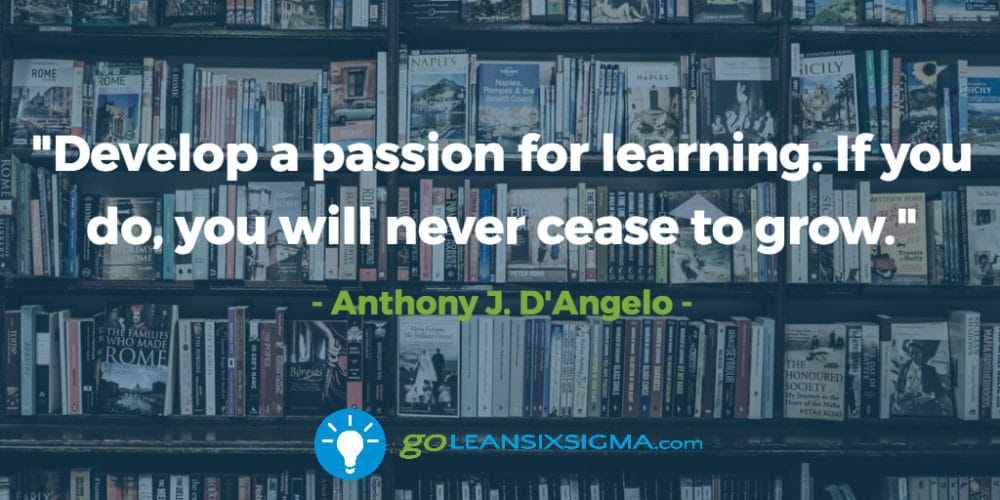 develop-passion-learning-never-cease-grow_GoLeanSixSigma.com