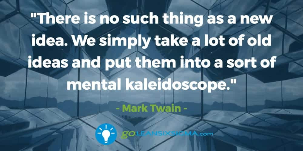There-thing-new-idea-simply-old-ideas-mental-kaleidescope_GoLeanSixSigma.com