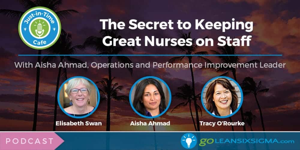 Podcast: Just-In-Time Cafe, Episode 39 - The Secret To Keeping Great Nurses On Staff Featuring Aisha Ahmad - GoLeanSixSigma.com