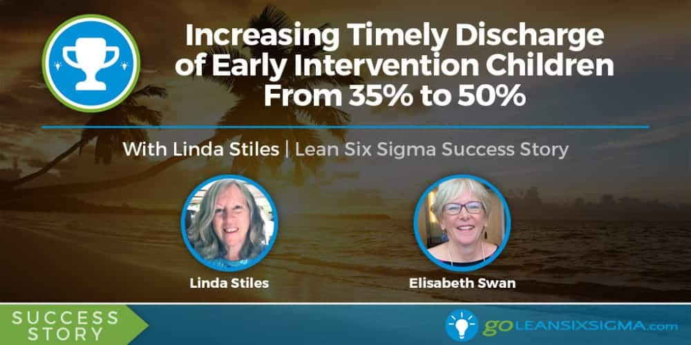 Success Story: Increasing Timely Discharge Of Early Intervention Children From 35% To 50% With Linda Stiles - GoLeanSixSigma.com