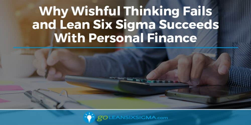 Why Wishful Thinking Fails And Lean Six Sigma Succeeds With Personal Finance - GoLeanSixSigma.com