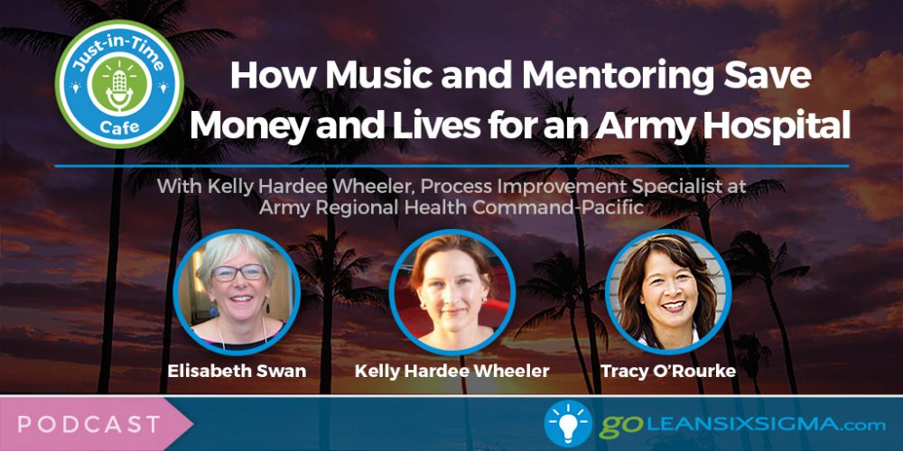 Podcast: Just-In-Time Cafe, Episode 41 – How Music And Mentoring Save Money And Lives For An Army Hospital, Featuring Kelly Hardee Wheeler - GoLeanSixSigma.com