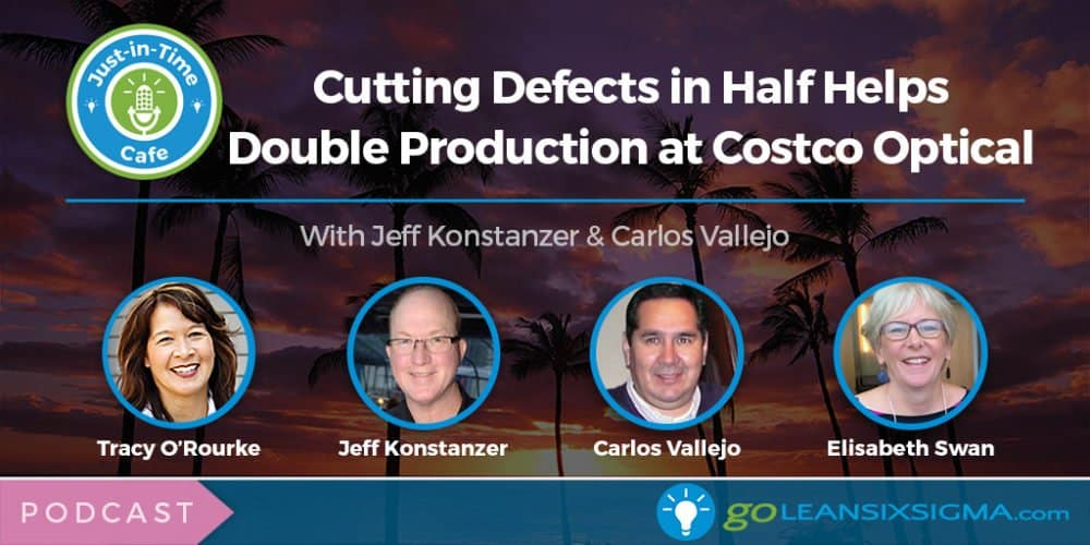 Podcast: Cutting Defects In Half Helps Double Production At Costco Optical, Featuring Jeff Konstanzer And Carlos Vallejo - GoLeanSixSigma.com