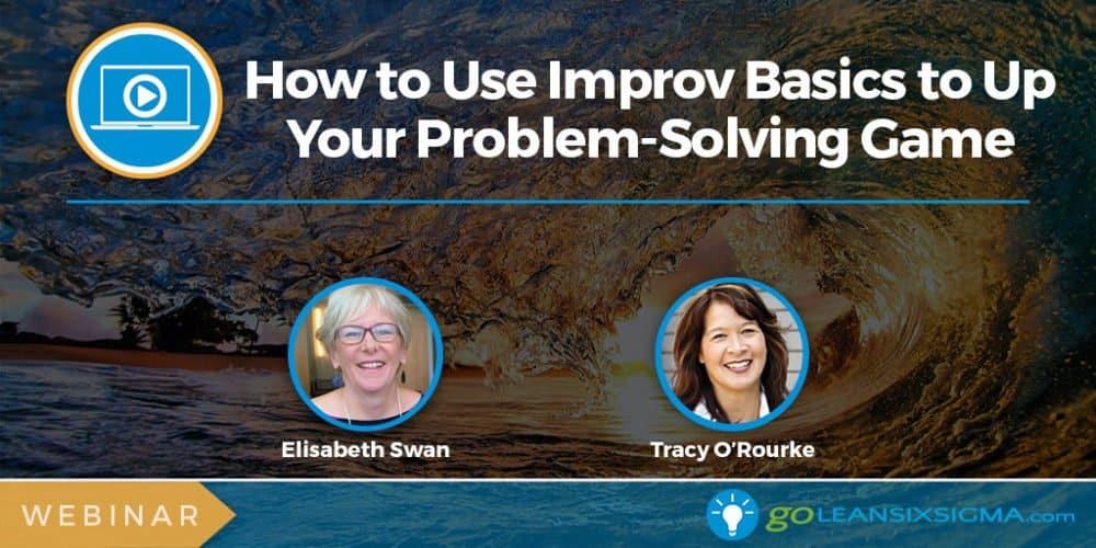 Webinar: How To Use Improv Basics To Up Your Problem-Solving Game - GoLeanSixSigma.com