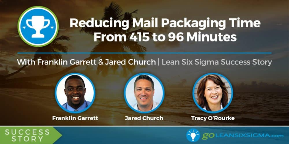 Success Story: Reducing Mail Packaging Time From 415 To 96 Minutes Featuring Franklin Garrett And Jared Church - GoLeanSixSigma.com