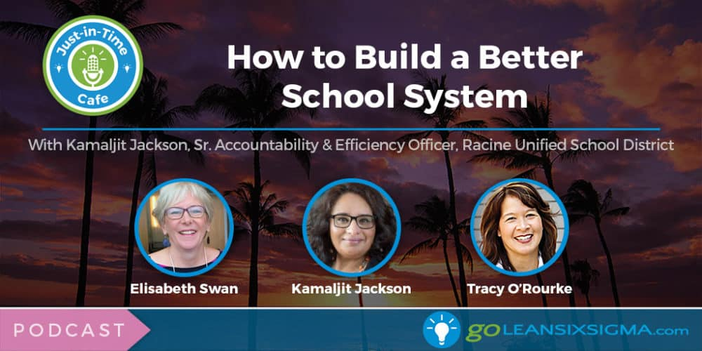 Podcast: Just-In-Time Cafe, Episode 45 – How To Build A Better School System, Featuring Kamaljit Jackson - GoLeanSixSigma.com