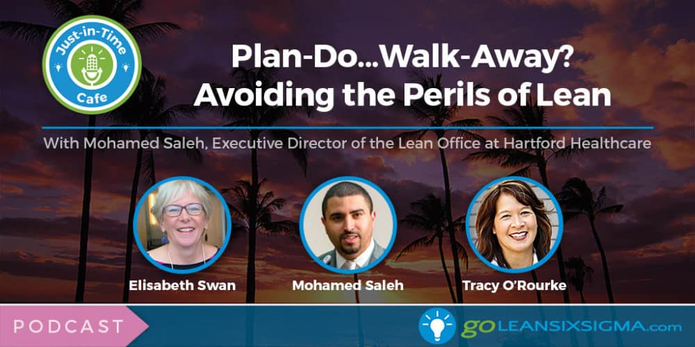 Podcast: Just-In-Time Cafe, Episode 47 - Plan-Do...Walk-Away? Avoiding The Perils Of Lean, Featuring Mohamed Saleh - GoLeanSixSigma.com