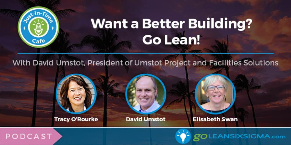 Podcast: Just-In-Time Cafe, Episode 48 – Want a Better Building? Go Lean! Featuring David Umstot - GoLeanSixSigma.com