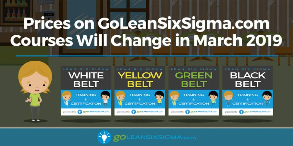 Prices On GoLeanSixSigma.com Courses Will Change In March 2019 - GoLeanSixSigma.com