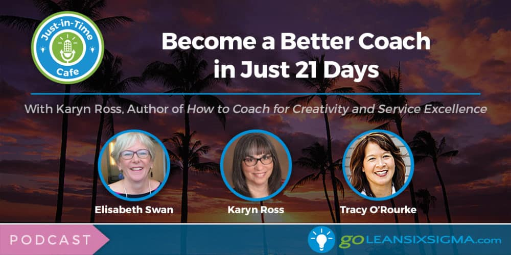 Podcast: Just-In-Time Cafe, Episode 50 – Become a Better Coach in Just 21 Days, Featuring Karyn Ross - GoLeanSixSigma.com