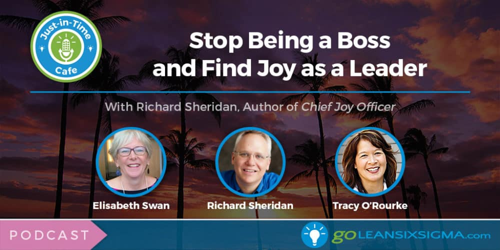 Podcast: Just-In-Time Cafe, Episode 52 – Stop Being A Boss And Find Joy As A Leader, Featuring Richard Sheridan - GoLeanSixSigma.com