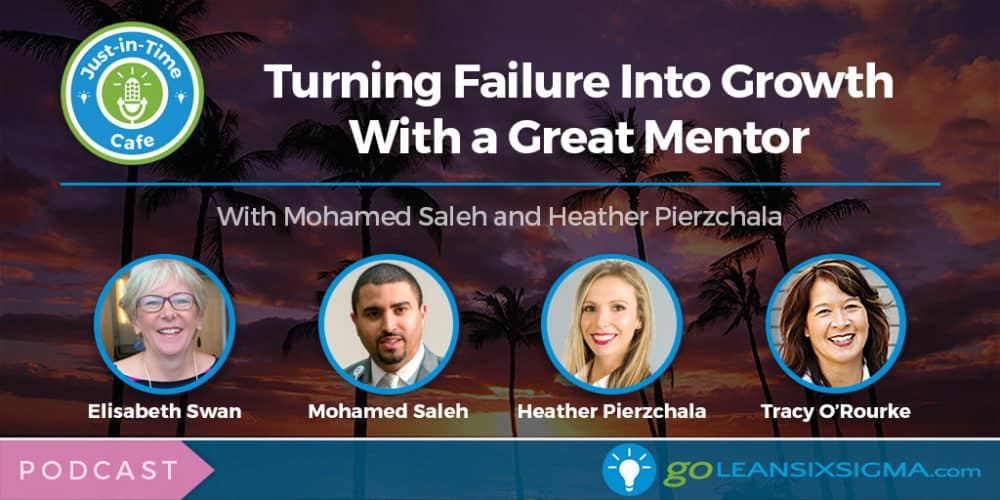 Podcast: Just-In-Time Cafe, Episode 53 – Turning Failure Into Growth With a Great Mentor, Featuring Mohamed Saleh and Heather Pierzchala - GoLeanSixSigma.com