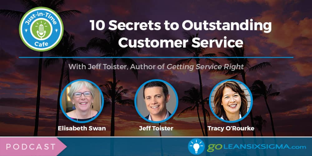 Podcast: Just-In-Time Cafe, Episode 54 – 10 Secrets To Outstanding Customer Service, Featuring Jeff Toister - GoLeanSixSigma.com