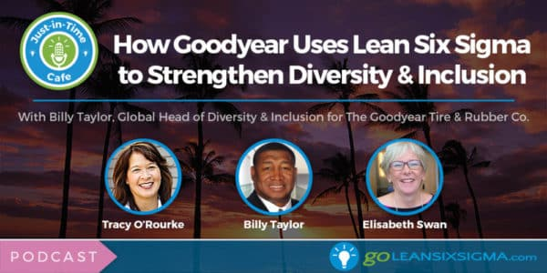 Podcast: Just-In-Time Cafe, Episode 56 – How Goodyear Uses Lean Six Sigma To Strengthen Diversity & Inclusion, Featuring Billy Taylor - GoLeanSixSigma.com