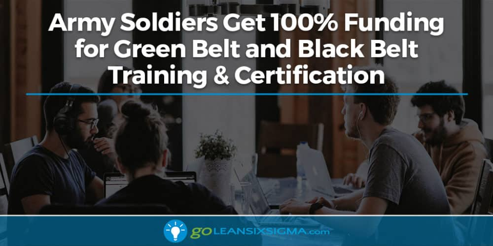 New: Army Soldiers Get 100% Funding For Green Belt And Black Belt Training & Certification - GoLeanSixSigma.com