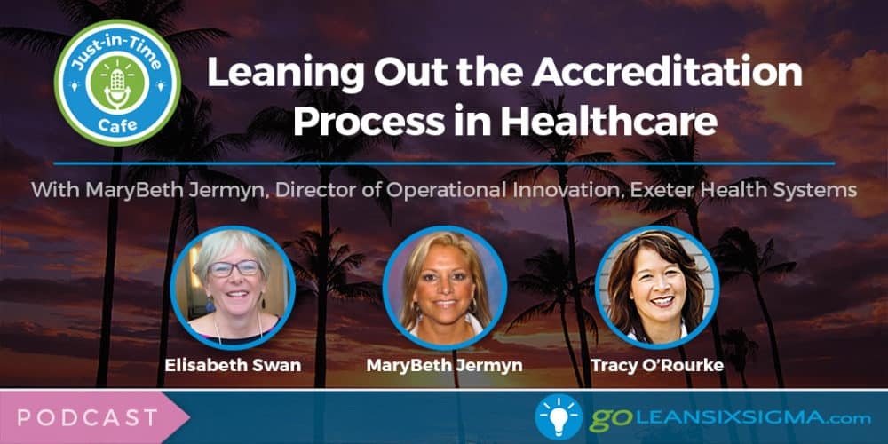 Podcast: Just-In-Time Cafe, Episode 57 – Leaning Out the Accreditation Process in Healthcare, Featuring MaryBeth Jermyn - GoLeanSixSigma.com