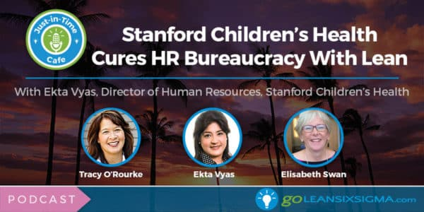 Podcast: Just-In-Time Cafe, Episode 58 – Stanford Children's Health Cures HR Bureaucracy With Lean, Featuring Ekta Vyas - GoLeanSixSigma.com