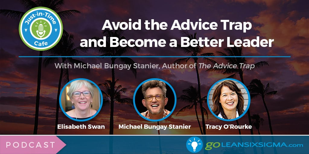 Podcast: Avoid The Advice Trap And Become A Better Leader, Featuring Michael Bungay Stanier - GoLeanSixSigma.com