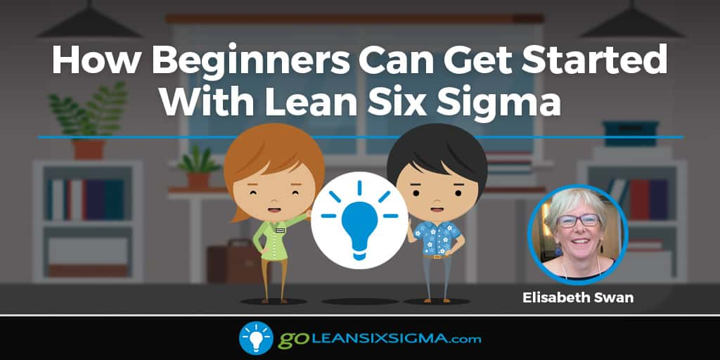 How Beginners Can Get Started With Lean Six Sigma - GoLeanSixSigma.com